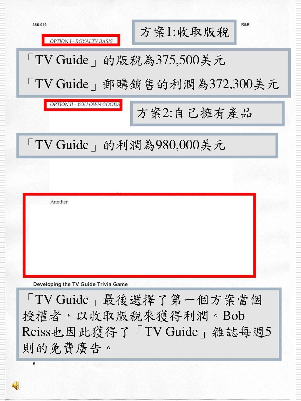 方案1:收取版稅 「TV Guide」的版稅為375,500美元. 「TV Guide」郵購銷售的利潤為372,300美元. 方案2:自己擁有產品. 「TV Guide」的利潤為980,000美元.