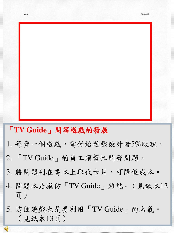 「TV Guide」問答遊戲的發展 每賣一個遊戲,需付給遊戲設計者5%版稅。 「TV Guide」的員工須幫忙開發問題。 將問題列在書本上取代卡片,可降低成本。 問題本是模仿「TV Guide」雜誌。(見紙本12頁)