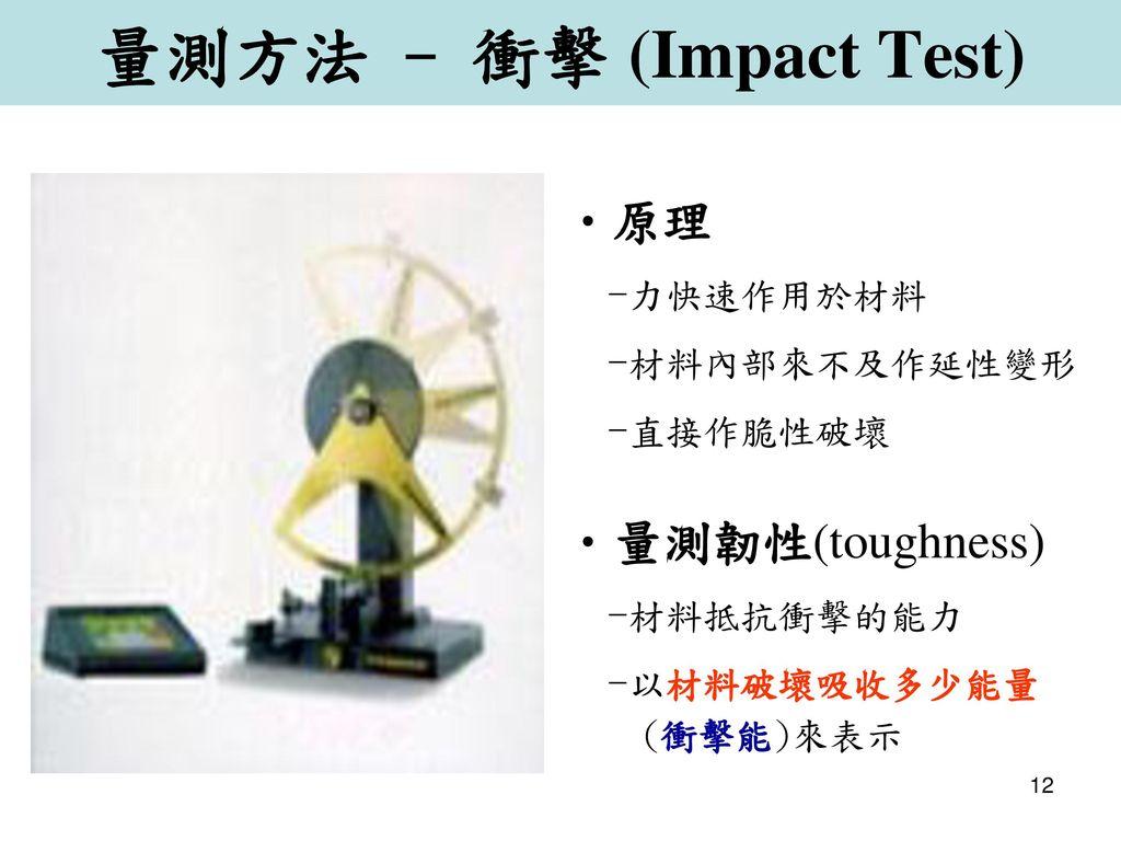 量測方法 - 衝擊 (Impact Test) 原理 量測韌性(toughness) -力快速作用於材料 -材料內部來不及作延性變形