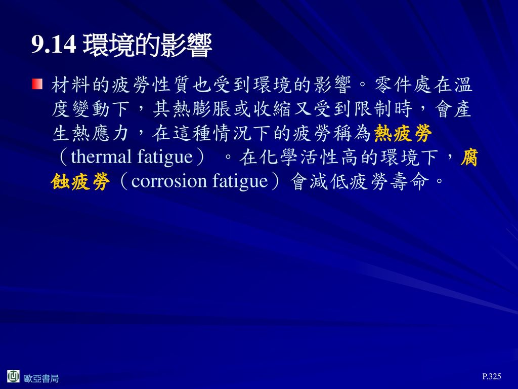 9.14 環境的影響 材料的疲勞性質也受到環境的影響。零件處在溫度變動下,其熱膨脹或收縮又受到限制時,會產生熱應力,在這種情況下的疲勞稱為熱疲勞(thermal fatigue) 。在化學活性高的環境下,腐蝕疲勞(corrosion fatigue)會減低疲勞壽命。