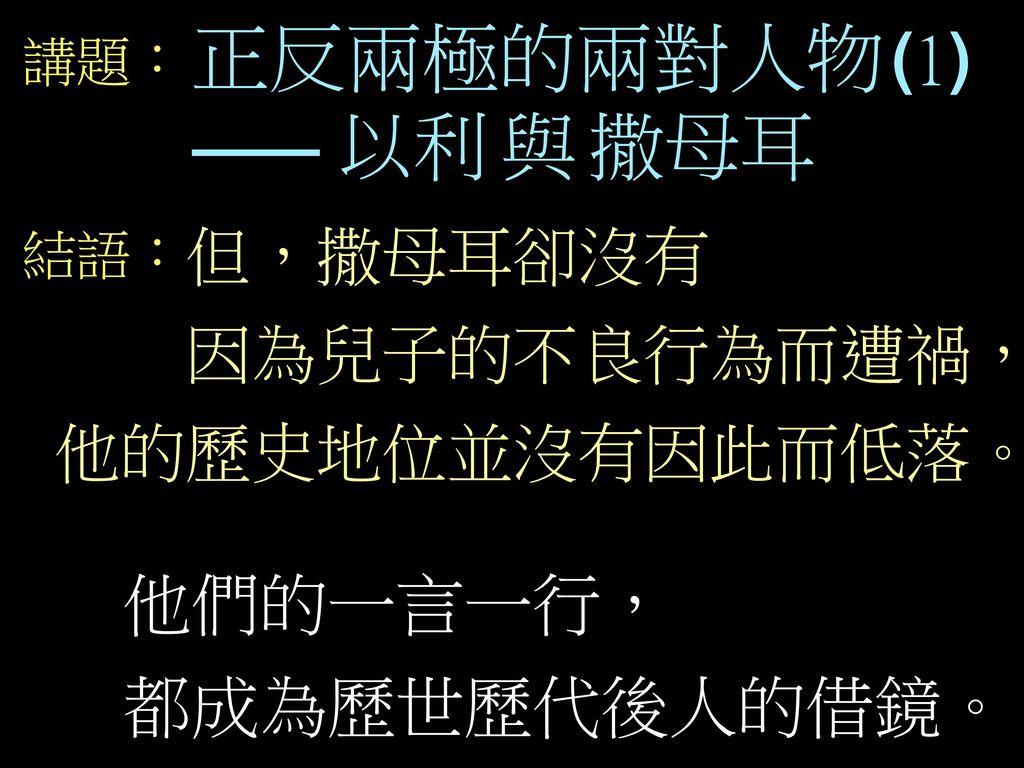 正反兩極的兩對人物(1) 他們的一言一行, 都成為歷世歷代後人的借鏡。