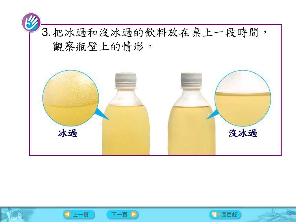 把冰過和沒冰過的飲料放在桌上一段時間,觀察瓶壁上的情形。