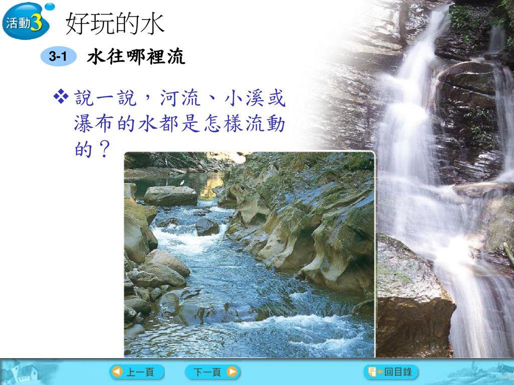 好玩的水 3-1 水往哪裡流 說一說,河流、小溪或瀑布的水都是怎樣流動的?