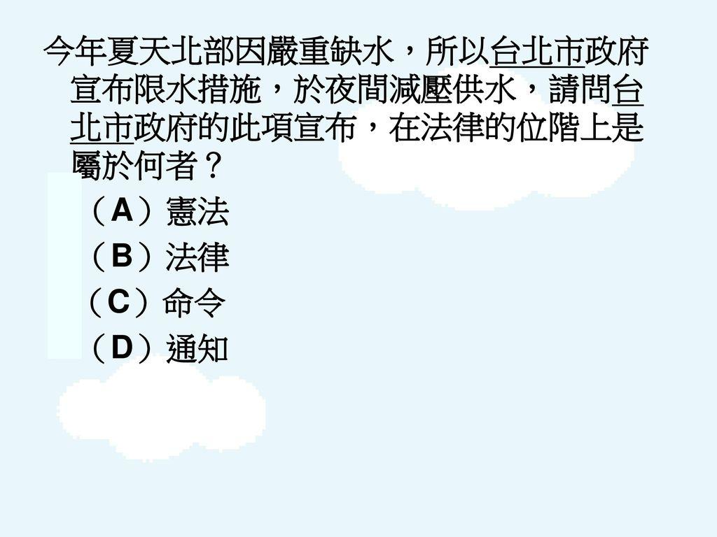 今年夏天北部因嚴重缺水,所以台北市政府宣布限水措施,於夜間減壓供水,請問台北市政府的此項宣布,在法律的位階上是屬於何者?