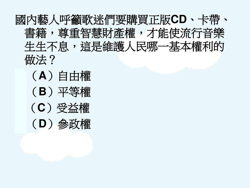 國內藝人呼籲歌迷們要購買正版CD、卡帶、書籍,尊重智慧財產權,才能使流行音樂生生不息,這是維護人民哪一基本權利的做法?