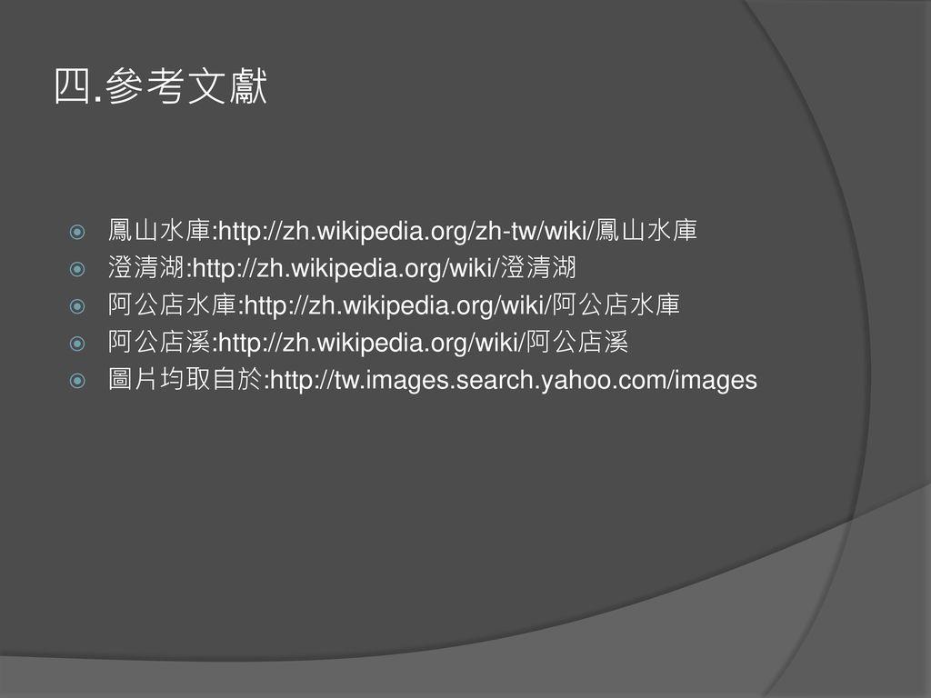 四.參考文獻 鳳山水庫:http://zh.wikipedia.org/zh-tw/wiki/鳳山水庫