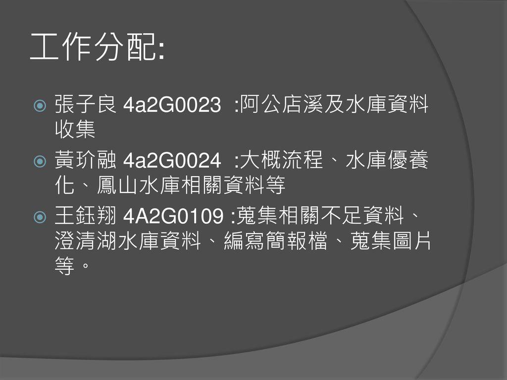 工作分配: 張子良 4a2G0023 :阿公店溪及水庫資料收集 黃玠融 4a2G0024 :大概流程、水庫優養化、鳳山水庫相關資料等