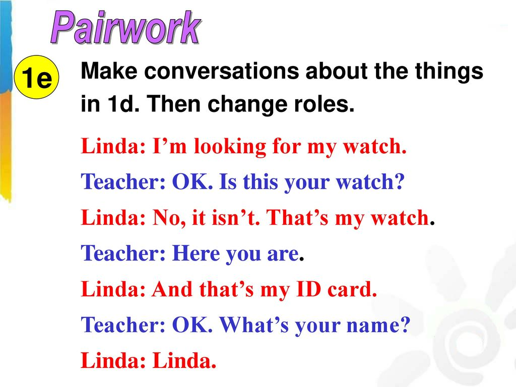 Pairwork Make conversations about the things in 1d. Then change roles. 1e. Linda: I'm looking for my watch.
