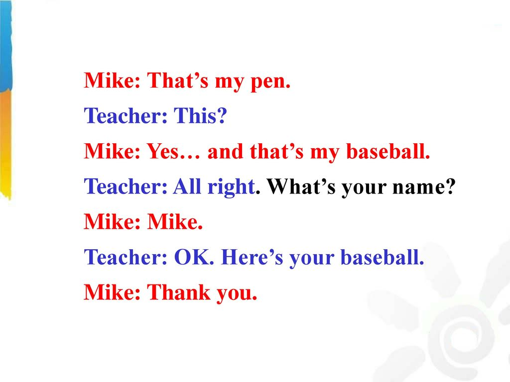Mike: That's my pen. Teacher: This Mike: Yes… and that's my baseball. Teacher: All right. What's your name