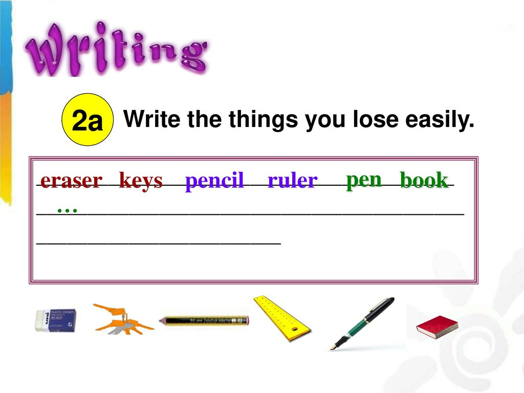 2a Write the things you lose easily. pen eraser keys pencil ruler book