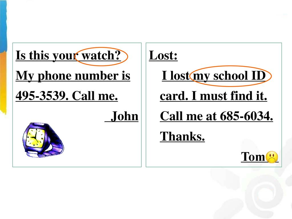 Is this your watch My phone number is Call me. John. Lost: I lost my school ID card. I must find it. Call me at Thanks.