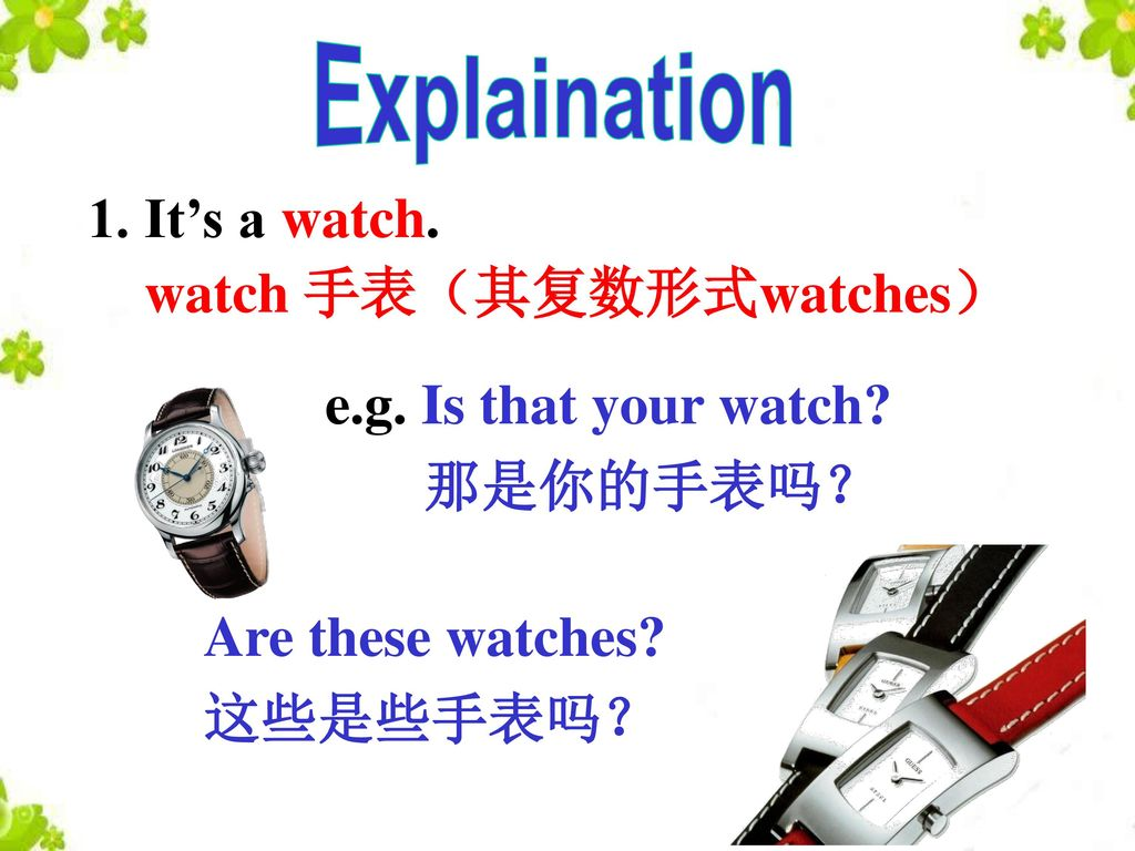 Explaination 1. It's a watch. watch 手表(其复数形式watches) e.g. Is that your watch 那是你的手表吗? Are these watches
