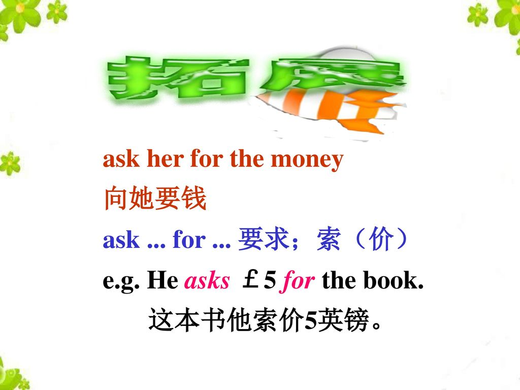 ask her for the money 向她要钱 ask ... for ... 要求;索(价) e.g. He asks £5 for the book. 这本书他索价5英镑。