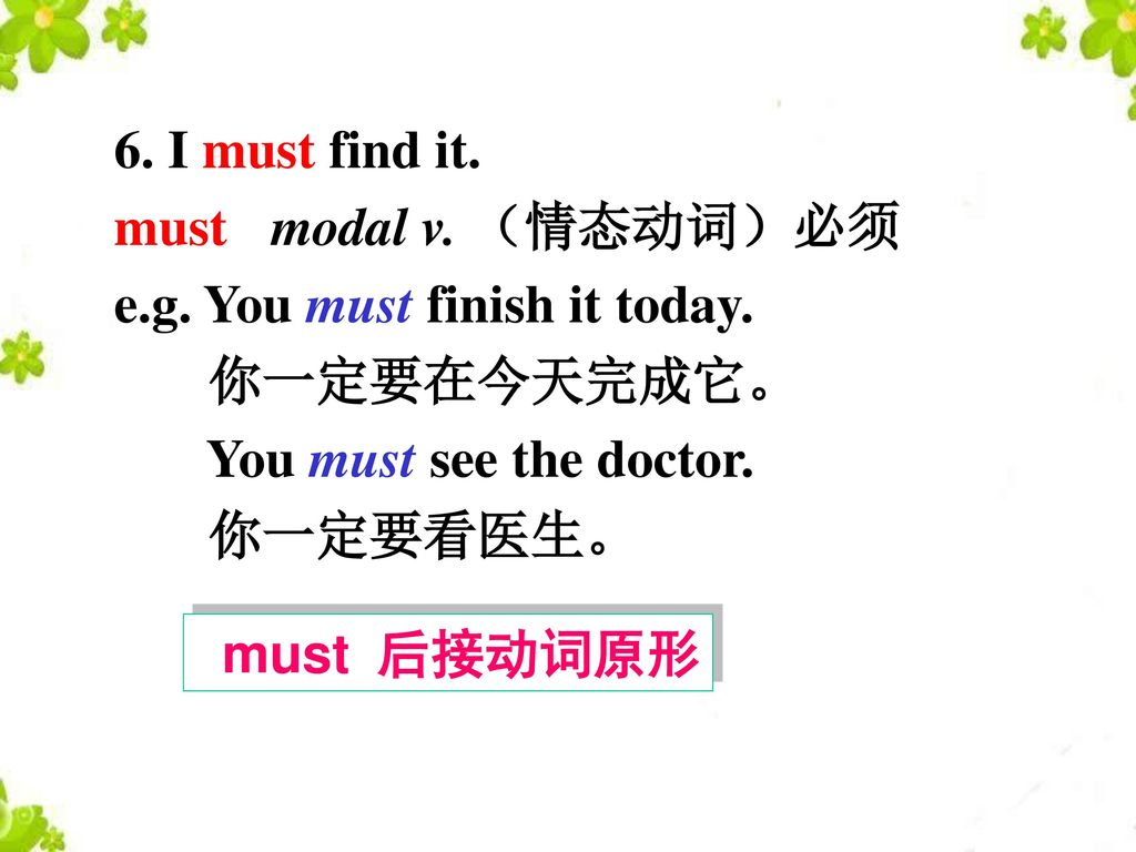 6. I must find it. must modal v. (情态动词)必须. e.g. You must finish it today. 你一定要在今天完成它。 You must see the doctor.