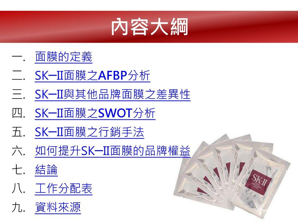 內容大綱 面膜的定義 SK─II面膜之AFBP分析 SK─II與其他品牌面膜之差異性 SK─II面膜之SWOT分析 SK─II面膜之行銷手法