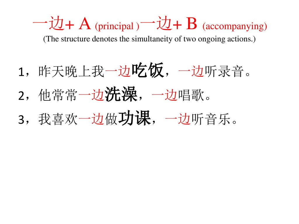 一边+ A (principal )一边+ B (accompanying) (The structure denotes the simultaneity of two ongoing actions.)