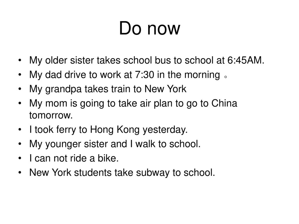 Do now My older sister takes school bus to school at 6:45AM.