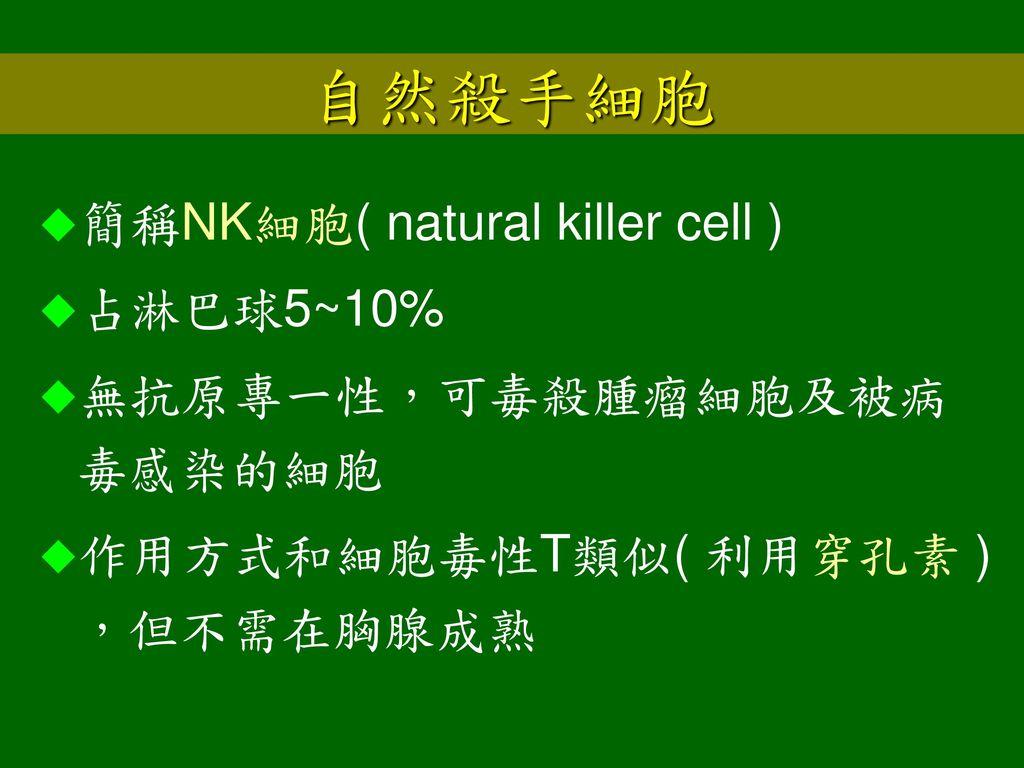 自然殺手細胞 簡稱NK細胞( natural killer cell ) 占淋巴球5~10% 無抗原專一性,可毒殺腫瘤細胞及被病毒感染的細胞