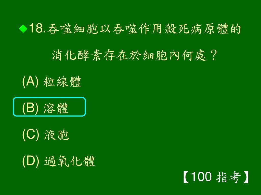 18.吞噬細胞以吞噬作用殺死病原體的 消化酵素存在於細胞內何處? (A) 粒線體 (B) 溶體 (C) 液胞 (D) 過氧化體 【100 指考】