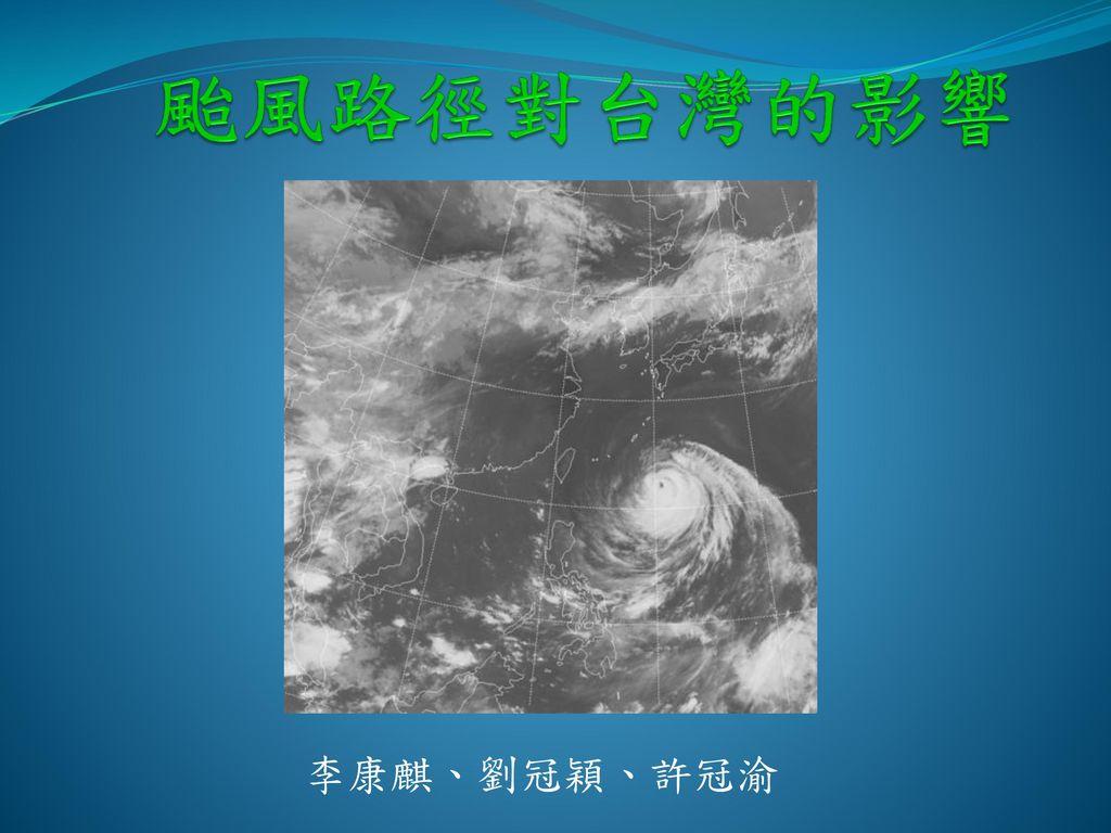 颱風路徑對台灣的影響 李康麒、劉冠穎、許冠渝