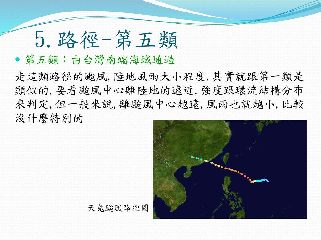 5.路徑-第五類 第五類:由台灣南端海域通過. 走這類路徑的颱風,陸地風雨大小程度,其實就跟第一類是類似的,要看颱風中心離陸地的遠近,強度跟環流結構分布來判定,但一般來說,離颱風中心越遠,風雨也就越小,比較沒什麼特別的.