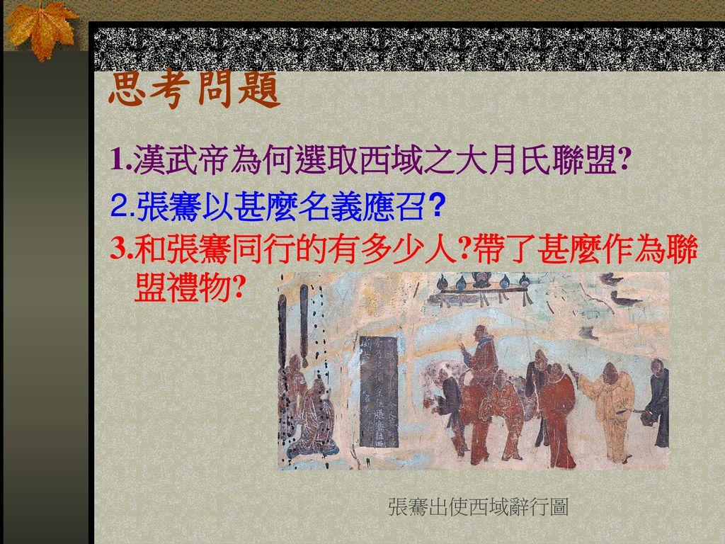 思考問題 1.漢武帝為何選取西域之大月氏聯盟 2.張騫以甚麼名義應召 3.和張騫同行的有多少人 帶了甚麼作為聯 盟禮物
