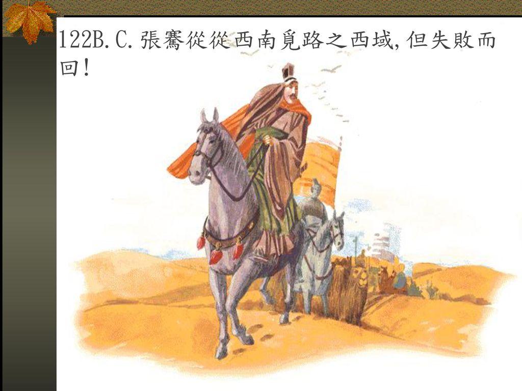 122B.C.張騫從從西南覓路之西域,但失敗而回!