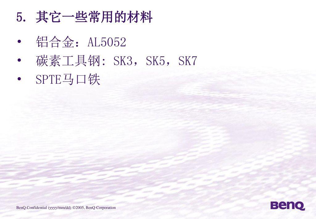5. 其它一些常用的材料 铝合金:AL5052 碳素工具钢: SK3,SK5,SK7 SPTE马口铁