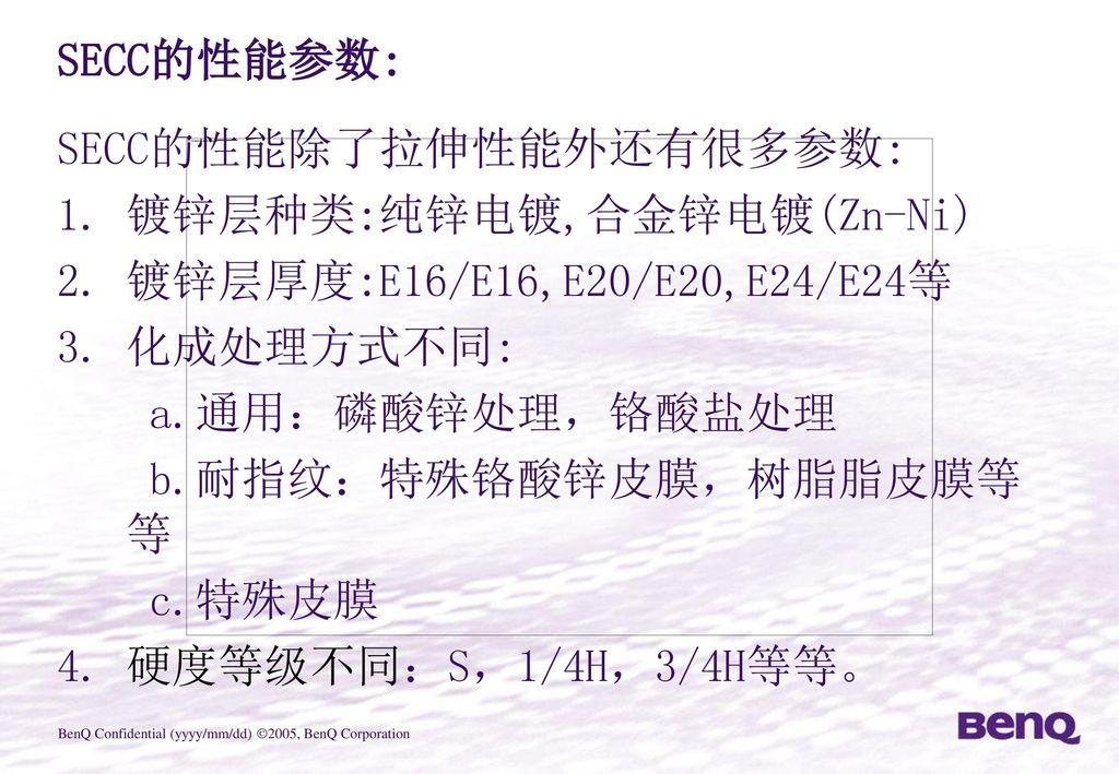 SECC的性能参数: SECC的性能除了拉伸性能外还有很多参数: 镀锌层种类:纯锌电镀,合金锌电镀(Zn-Ni) 镀锌层厚度:E16/E16,E20/E20,E24/E24等. 化成处理方式不同: