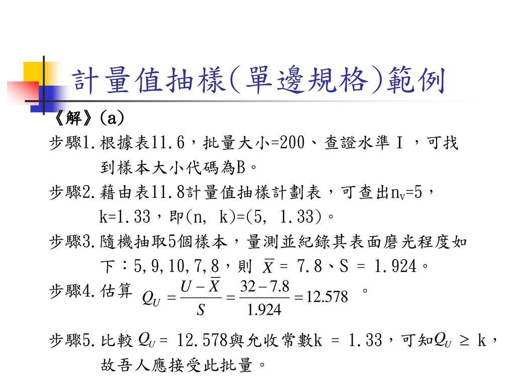 計量值抽樣(單邊規格)範例 《解》(a) 步驟1.根據表11.6,批量大小=200、查證水準Ⅰ,可找 到樣本大小代碼為B。