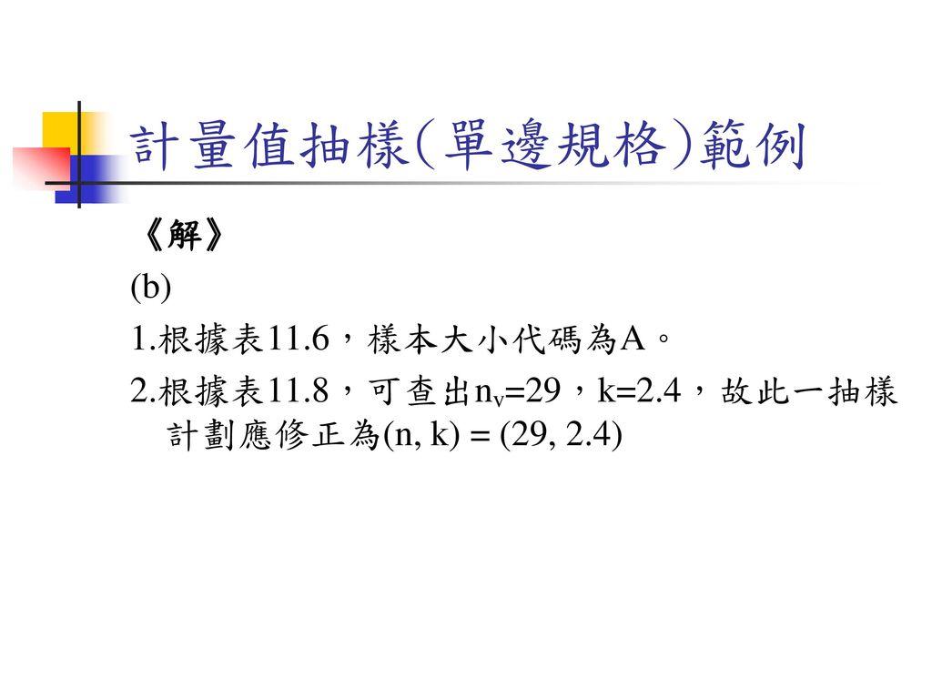 計量值抽樣(單邊規格)範例 《解》 (b) 1.根據表11.6,樣本大小代碼為A。