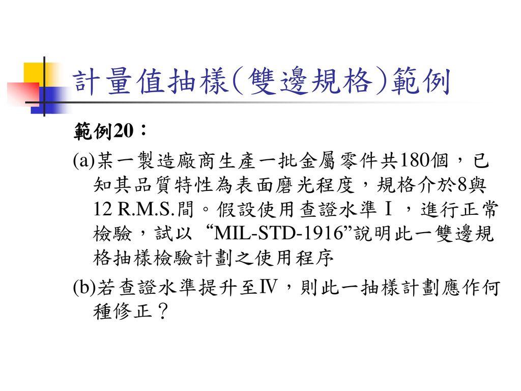 計量值抽樣(雙邊規格)範例 範例20: (a)某一製造廠商生產一批金屬零件共180個,已知其品質特性為表面磨光程度,規格介於8與12 R.M.S.間。假設使用查證水準Ⅰ,進行正常檢驗,試以 MIL-STD-1916 說明此一雙邊規格抽樣檢驗計劃之使用程序.
