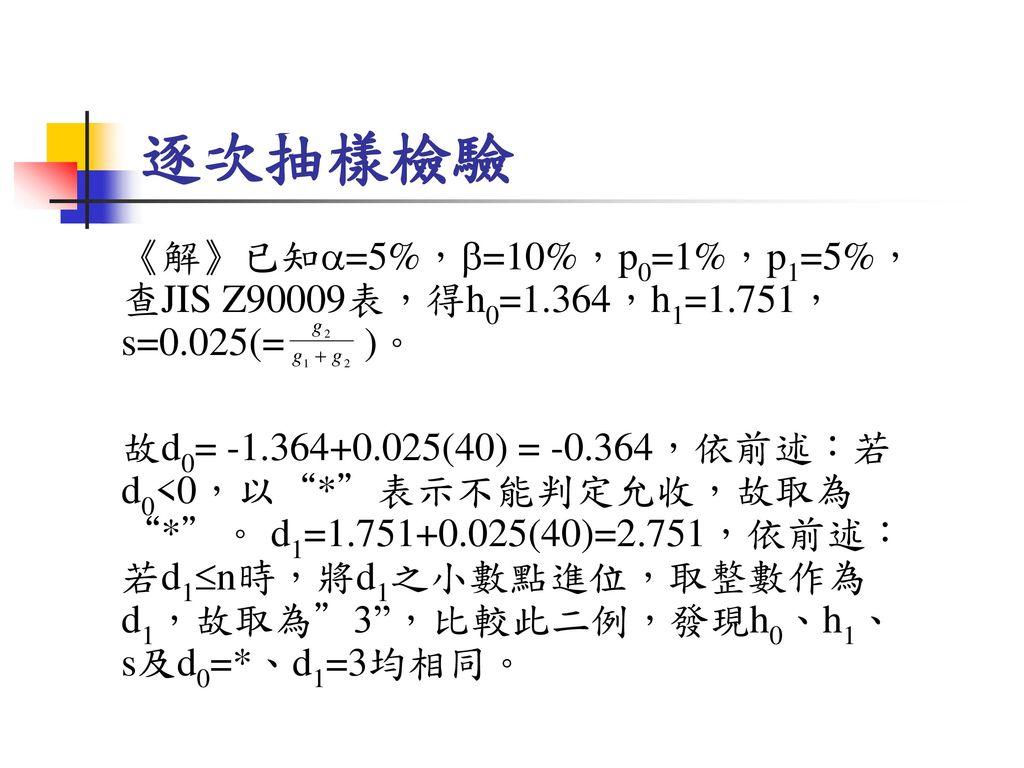 逐次抽樣檢驗 《解》已知=5%,=10%,p0=1%,p1=5%,查JIS Z90009表,得h0=1.364,h1=1.751,s=0.025(= )。