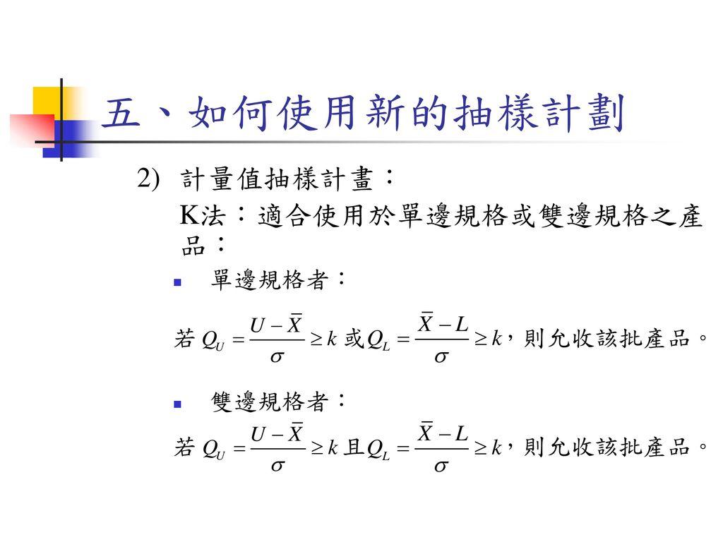 五、如何使用新的抽樣計劃 計量值抽樣計畫: K法:適合使用於單邊規格或雙邊規格之產品: 單邊規格者: 若 或 ,則允收該批產品。