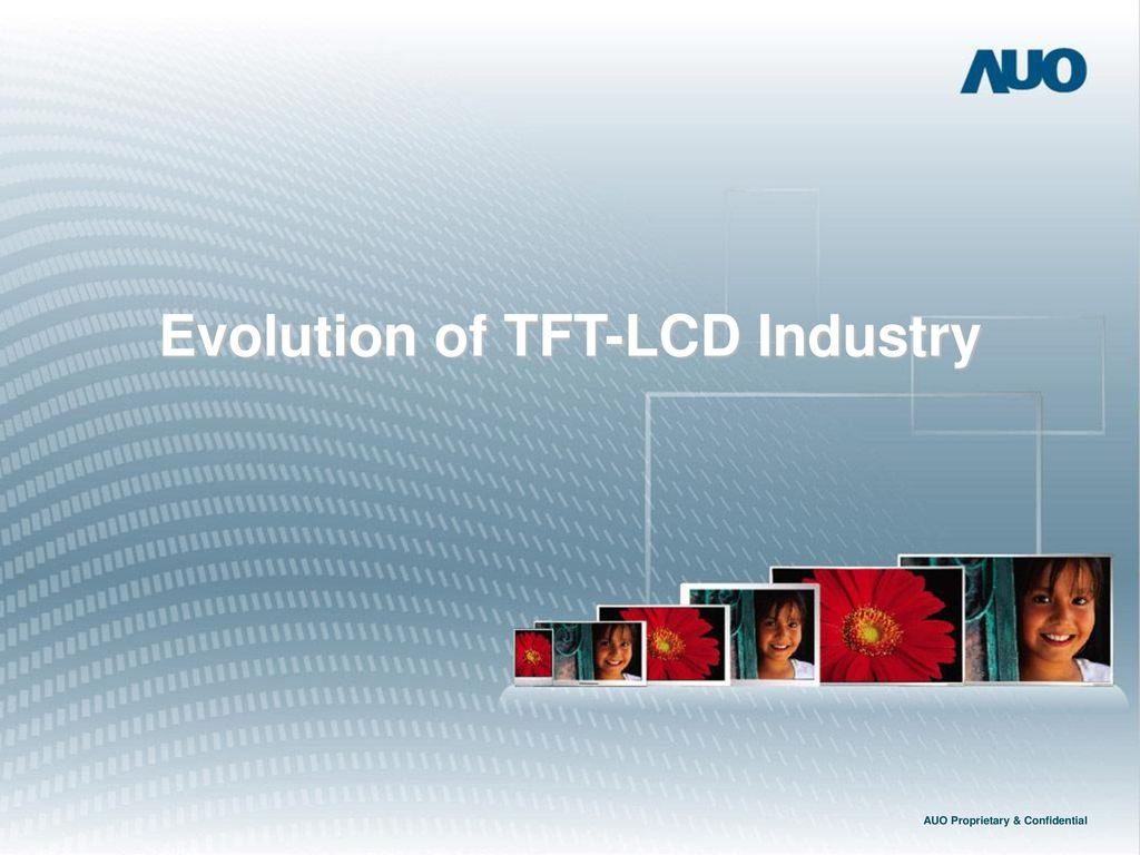 Evolution of TFT-LCD Industry AUO Proprietary & Confidential