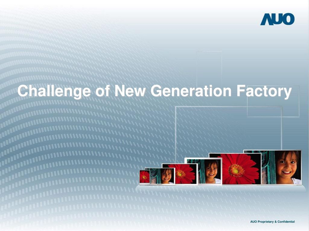 Challenge of New Generation Factory AUO Proprietary & Confidential