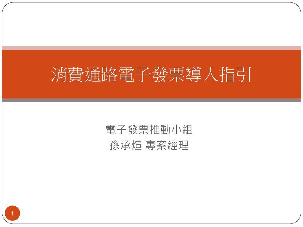 消費通路電子發票導入指引 電子發票推動小組 孫承煊 專案經理 1 1
