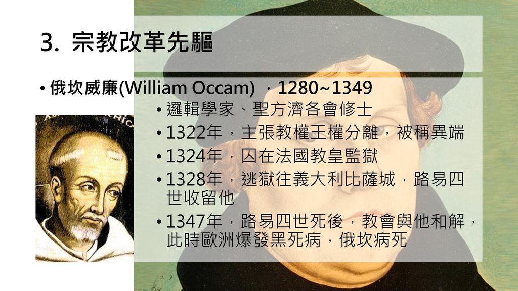 宗教改革先驅 俄坎威廉(William Occam) ,1280~1349 邏輯學家、聖方濟各會修士 1322年,主張教權王權分離,被稱異端