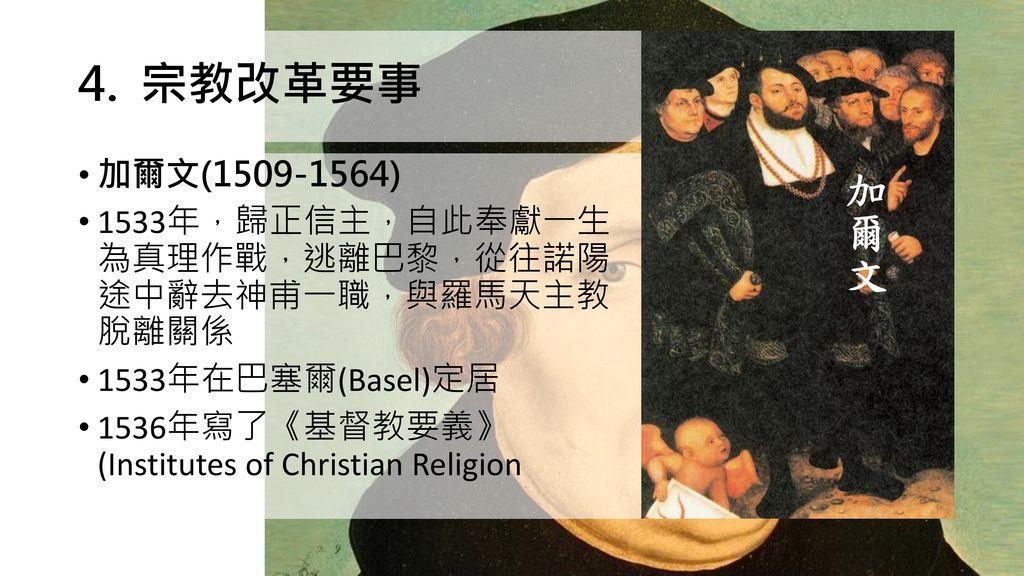 宗教改革要事 加爾文(1509-1564) 1533年,歸正信主,自此奉獻一生 為真理作戰,逃離巴黎,從往諾陽 途中辭去神甫一職,與羅馬天主教 脫離關係. 1533年在巴塞爾(Basel)定居.