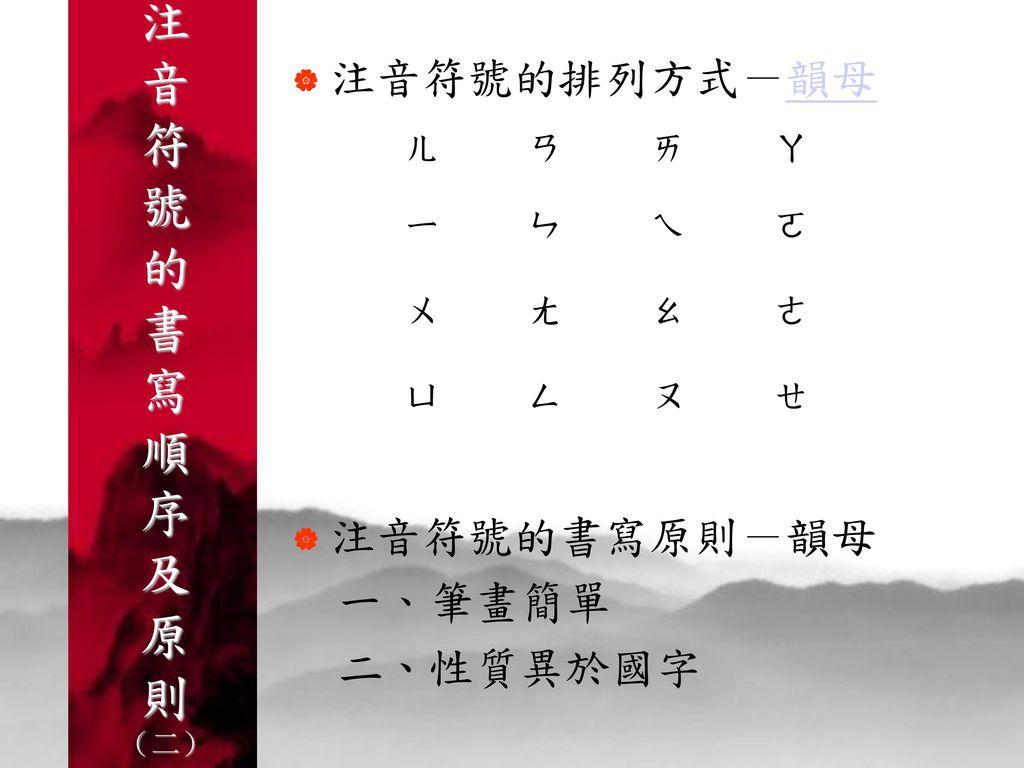 注音符號的書寫順序及原則 (二) 注音符號的排列方式-韻母 注音符號的書寫原則-韻母 一、筆畫簡單 二、性質異於國字 ㄚ ㄛ ㄜ ㄝ