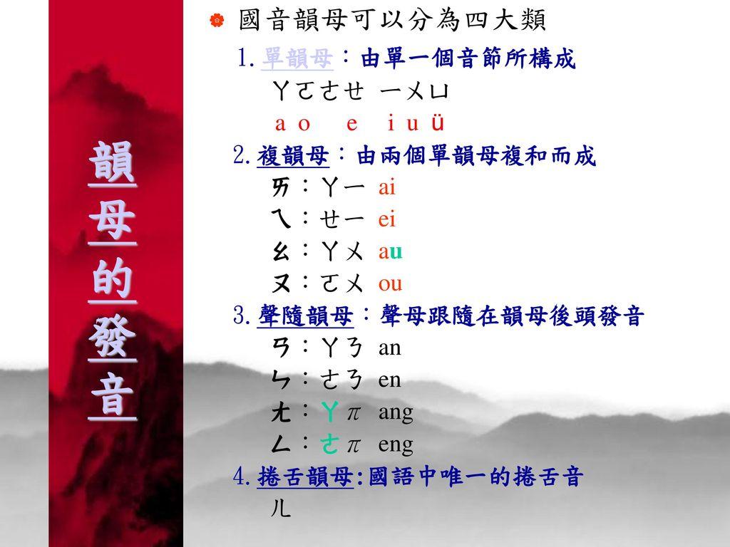 韻母的發音 國音韻母可以分為四大類 1.單韻母:由單一個音節所構成 ㄚㄛㄜㄝ ㄧㄨㄩ a o e i u ü