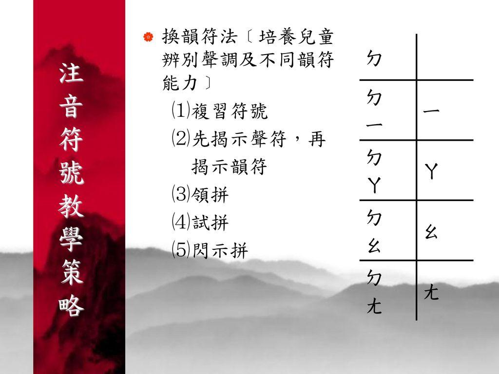 注 音 符 號 教 學 策 略 ㄉ 換韻符法﹝培養兒童辨別聲調及不同韻符能力﹞ ㄧ ⑴複習符號 ㄚ ⑵先揭示聲符,再 揭示韻符 ㄠ ⑶領拼