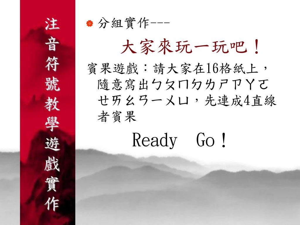 Ready Go! 注音符號教學遊戲實作 分組實作--- 大家來玩一玩吧!