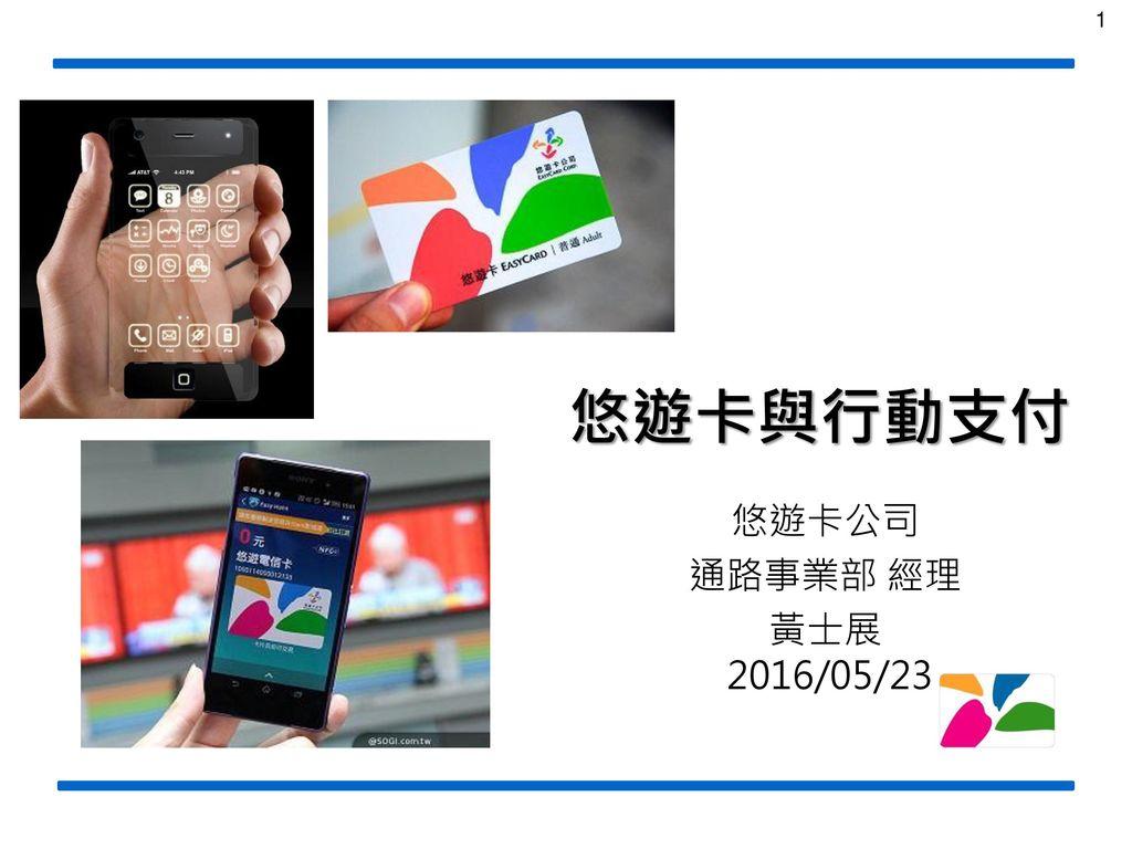 悠遊卡與行動支付 悠遊卡公司 通路事業部 經理 黃士展 2016/05/23