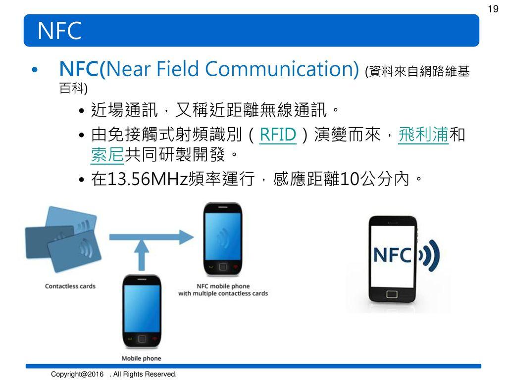 NFC NFC(Near Field Communication) (資料來自網路維基百科) 近場通訊,又稱近距離無線通訊。