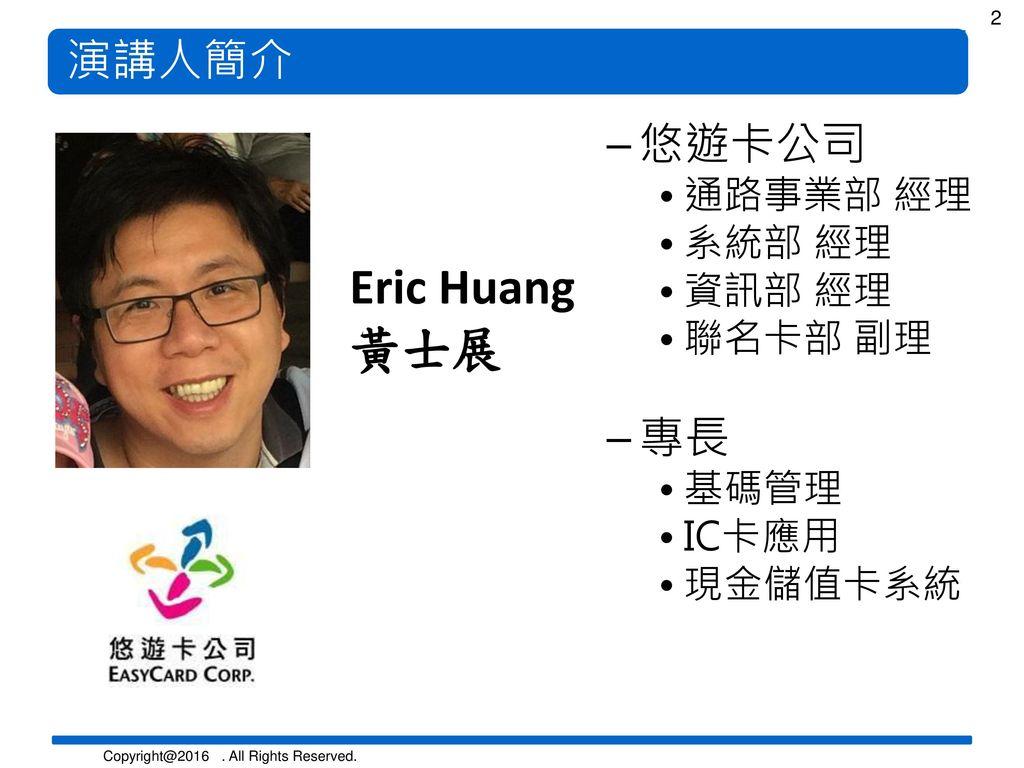 Eric Huang 黃士展 演講人簡介 悠遊卡公司 專長 通路事業部 經理 系統部 經理 資訊部 經理 聯名卡部 副理 基碼管理