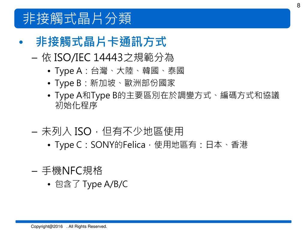 非接觸式晶片分類 非接觸式晶片卡通訊方式 依 ISO/IEC 14443之規範分為 未列入 ISO,但有不少地區使用 手機NFC規格