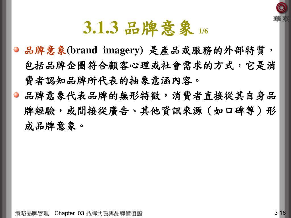 3.1.3 品牌意象 1/6 品牌意象(brand imagery) 是產品或服務的外部特質,包括品牌企圖符合顧客心理或社會需求的方式,它是消費者認知品牌所代表的抽象意涵內容。 品牌意象代表品牌的無形特徵,消費者直接從其自身品牌經驗,或間接從廣告、其他資訊來源(如口碑等)形成品牌意象。
