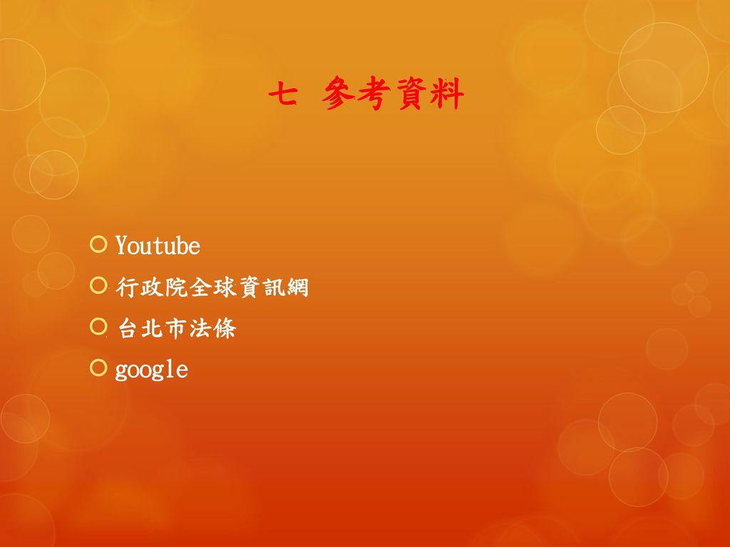 七 參考資料 Youtube 行政院全球資訊網 台北市法條 google