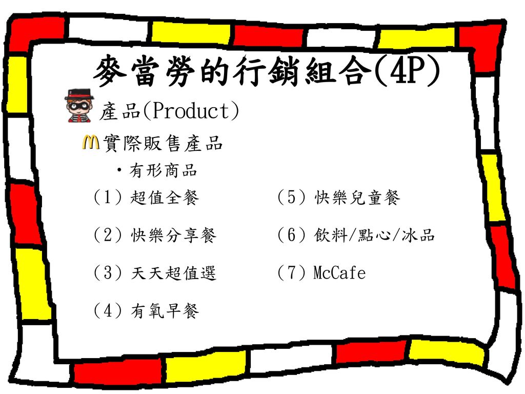 麥當勞的行銷組合(4P) 產品(Product) 實際販售產品 ‧有形商品 (1)超值全餐 (5)快樂兒童餐